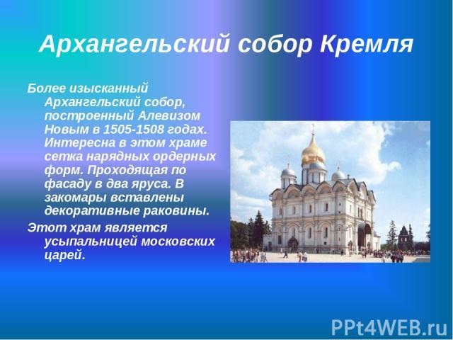 Архангельский собор Кремля Более изысканный Архангельский собор, построенный Алевизом Новым в 1505-1508 годах. Интересна в этом храме сетка нарядных ордерных форм. Проходящая по фасаду в два яруса. В закомары вставлены декоративные раковины. Этот хр…