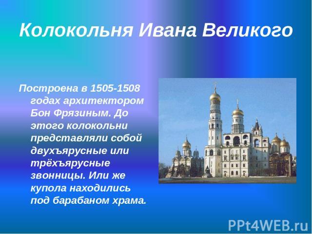 Колокольня Ивана Великого Построена в 1505-1508 годах архитектором Бон Фрязиным. До этого колокольни представляли собой двухъярусные или трёхъярусные звонницы. Или же купола находились под барабаном храма.