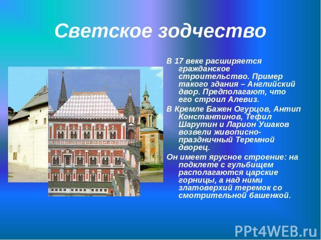 Светское зодчество В 17 веке расширяется гражданское строительство. Пример такого здания – Английский двор. Предполагают, что его строил Алевиз. В Кремле Бажен Огурцов, Антип Константинов, Тефил Шарутин и Ларион Ушаков возвели живописно-праздничный …