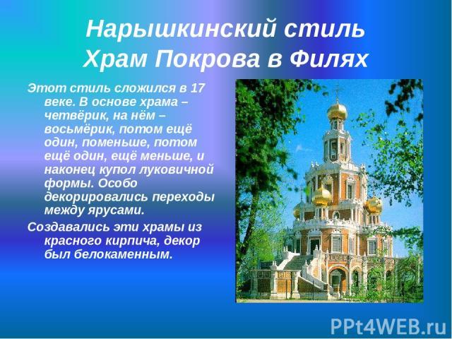 Нарышкинский стиль Храм Покрова в Филях Этот стиль сложился в 17 веке. В основе храма – четвёрик, на нём – восьмёрик, потом ещё один, поменьше, потом ещё один, ещё меньше, и наконец купол луковичной формы. Особо декорировались переходы между ярусами…