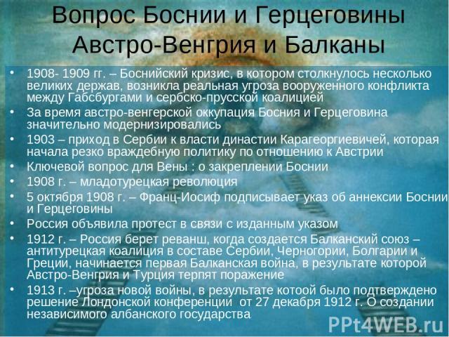 Вопрос Боснии и Герцеговины Австро-Венгрия и Балканы 1908- 1909 гг. – Боснийский кризис, в котором столкнулось несколько великих держав, возникла реальная угроза вооруженного конфликта между Габсбургами и сербско-прусской коалицией За время австро-в…