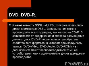 DVD. DVD-R. Имеют емкость SSSL - 4,7 ГБ, хотя уже появились диски с емкостью DSS