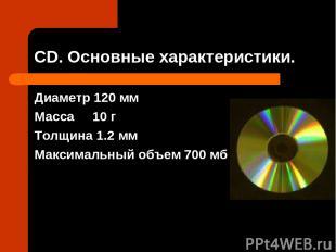 СD. Основные характеристики. Диаметр 120 мм Масса 10 г Толщина 1.2 мм Максимальн