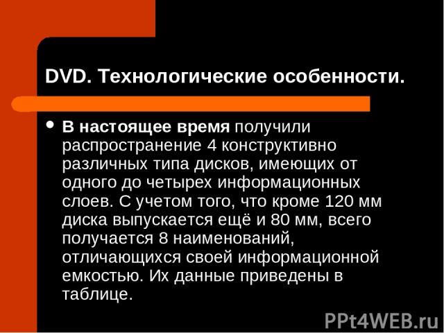 DVD. Технологические особенности. В настоящее время получили распространение 4 конструктивно различных типа дисков, имеющих от одного до четырех информационных слоев. С учетом того, что кроме 120 мм диска выпускается ещё и 80 мм, всего получается 8 …