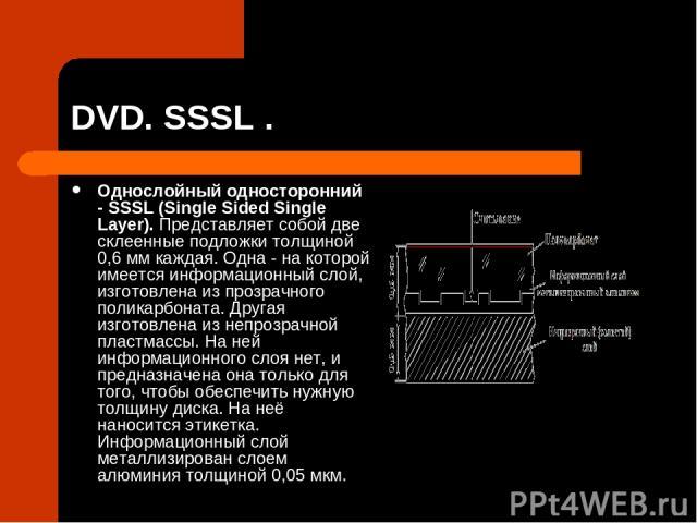DVD. SSSL . Однослойный односторонний - SSSL (Single Sided Single Layer). Представляет собой две склеенные подложки толщиной 0,6 мм каждая. Одна - на которой имеется информационный слой, изготовлена из прозрачного поликарбоната. Другая изготовлена и…
