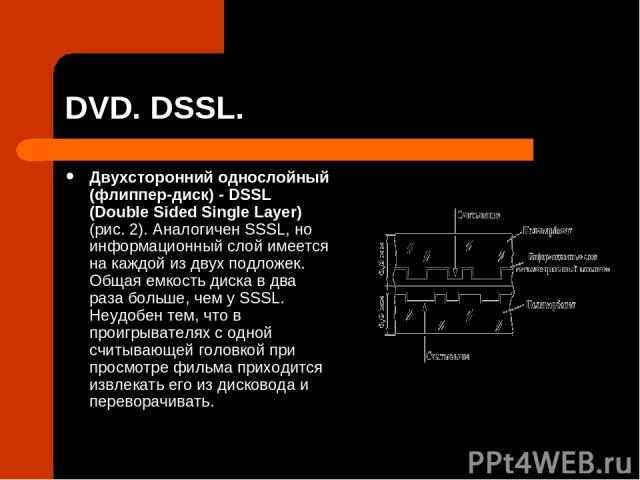 DVD. DSSL. Двухсторонний однослойный (флиппер-диск) - DSSL (Double Sided Single Layer) (рис. 2). Аналогичен SSSL, но информационный слой имеется на каждой из двух подложек. Общая емкость диска в два раза больше, чем у SSSL. Неудобен тем, что в проиг…