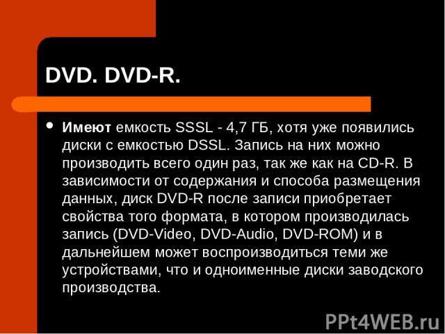 DVD. DVD-R. Имеют емкость SSSL - 4,7 ГБ, хотя уже появились диски с емкостью DSSL. Запись на них можно производить всего один раз, так же как на CD-R. В зависимости от содержания и способа размещения данных, диск DVD-R после записи приобретает свойс…