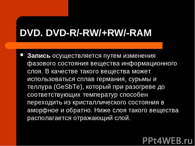 DVD. DVD-R/-RW/+RW/-RAM Запись осуществляется путем изменения фазового состояния вещества информационного слоя. В качестве такого вещества может использоваться сплав германия, сурьмы и теллура (GeSbTe), который при разогреве до соответствующих темпе…