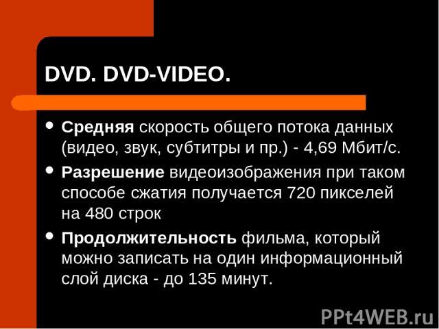 DVD. DVD-VIDEO. Средняя скорость общего потока данных (видео, звук, субтитры и пр.) - 4,69 Мбит/с. Разрешение видеоизображения при таком способе сжатия получается 720 пикселей на 480 строк Продолжительность фильма, который можно записать на один инф…