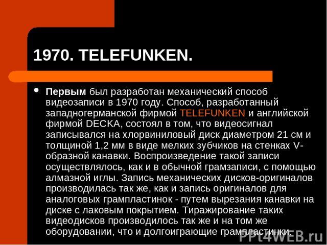 1970. TELEFUNKEN. Первым был разработан механический способ видеозаписи в 1970 году. Способ, разработанный западногерманской фирмой TELEFUNKEN и английской фирмой DECKA, состоял в том, что видеосигнал записывался на хлорвиниловый диск диаметром 21 с…