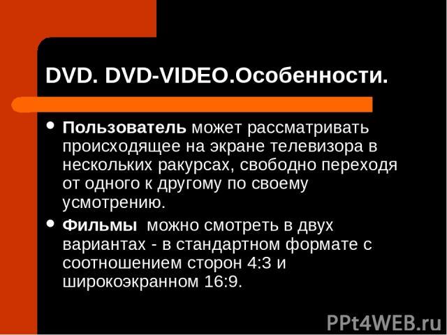 DVD. DVD-VIDEO.Особенности. Пользователь может рассматривать происходящее на экране телевизора в нескольких ракурсах, свободно переходя от одного к другому по своему усмотрению. Фильмы можно смотреть в двух вариантах - в стандартном формате с соотно…