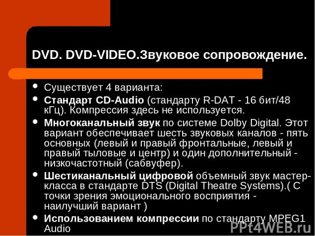 DVD. DVD-VIDEO.Звуковое сопровождение. Существует 4 варианта: Cтандарт CD-Audio (стандарту R-DAT - 16 бит/48 кГц). Компрессия здесь не используется. Многоканальный звук по системе Dolby Digital. Этот вариант обеспечивает шесть звуковых каналов - пят…