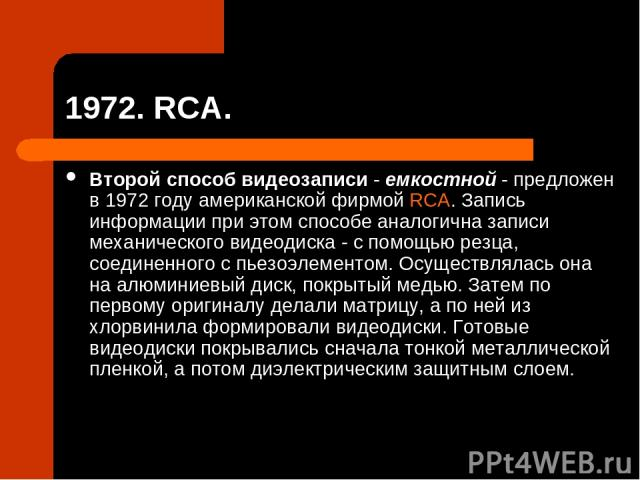 1972. RCA. Второй способ видеозаписи - емкостной - предложен в 1972 году американской фирмой RCA. Запись информации при этом способе аналогична записи механического видеодиска - с помощью резца, соединенного с пьезоэлементом. Осуществлялась она на а…