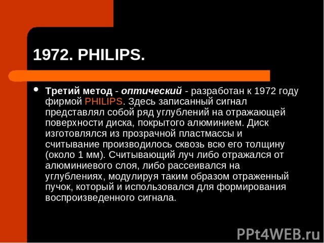 1972. PHILIPS. Третий метод - оптический - разработан к 1972 году фирмой PHILIPS. Здесь записанный сигнал представлял собой ряд углублений на отражающей поверхности диска, покрытого алюминием. Диск изготовлялся из прозрачной пластмассы и считывание …