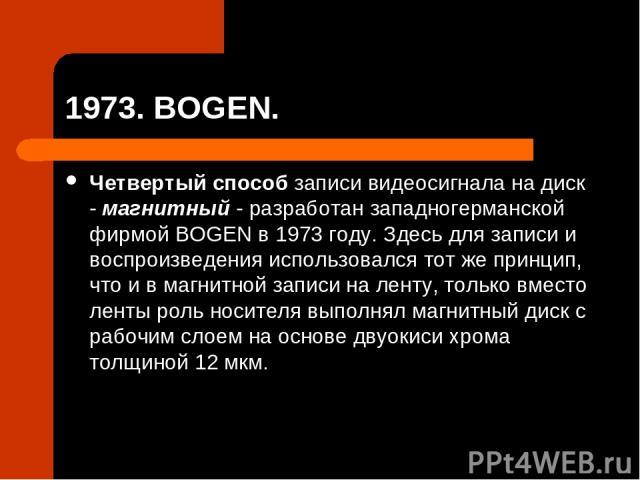 1973. BOGEN. Четвертый способ записи видеосигнала на диск - магнитный - разработан западногерманской фирмой BOGEN в 1973 году. Здесь для записи и воспроизведения использовался тот же принцип, что и в магнитной записи на ленту, только вместо ленты ро…