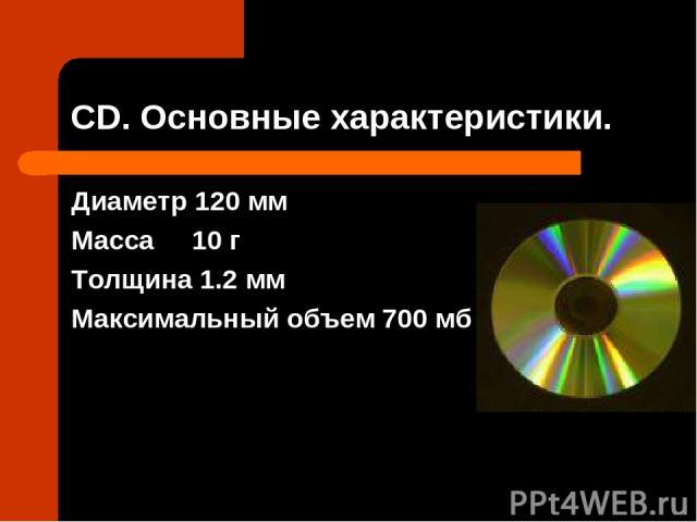 СD. Основные характеристики. Диаметр 120 мм Масса 10 г Толщина 1.2 мм Максимальный объем 700 мб