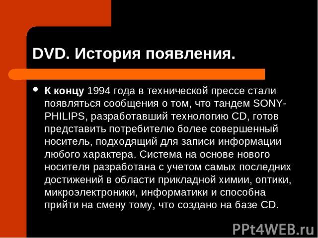 DVD. История появления. К концу 1994 года в технической прессе стали появляться сообщения о том, что тандем SONY-PHILIPS, разработавший технологию CD, готов представить потребителю более совершенный носитель, подходящий для записи информации любого …
