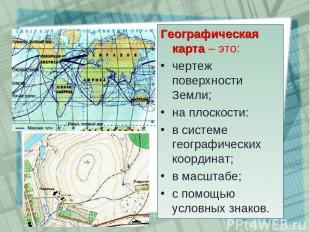 Географическая карта – это: чертеж поверхности Земли; на плоскости: в системе ге