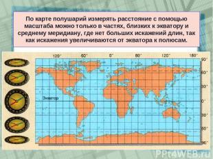 По карте полушарий измерять расстояние с помощью масштаба можно только в частях,
