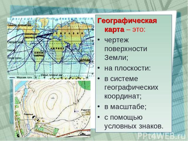 Географическая карта – это: чертеж поверхности Земли; на плоскости: в системе географических координат; в масштабе; с помощью условных знаков.