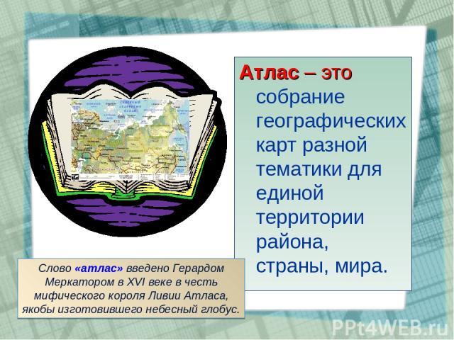 Атлас – это собрание географических карт разной тематики для единой территории района, страны, мира. Слово «атлас» введено Герардом Меркатором в XVI веке в честь мифического короля Ливии Атласа, якобы изготовившего небесный глобус.