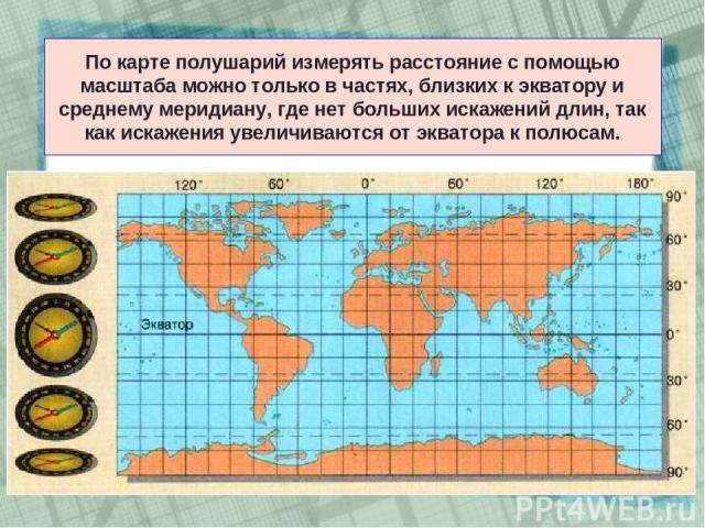 По карте полушарий измерять расстояние с помощью масштаба можно только в частях, близких к экватору и среднему меридиану, где нет больших искажений длин, так как искажения увеличиваются от экватора к полюсам.