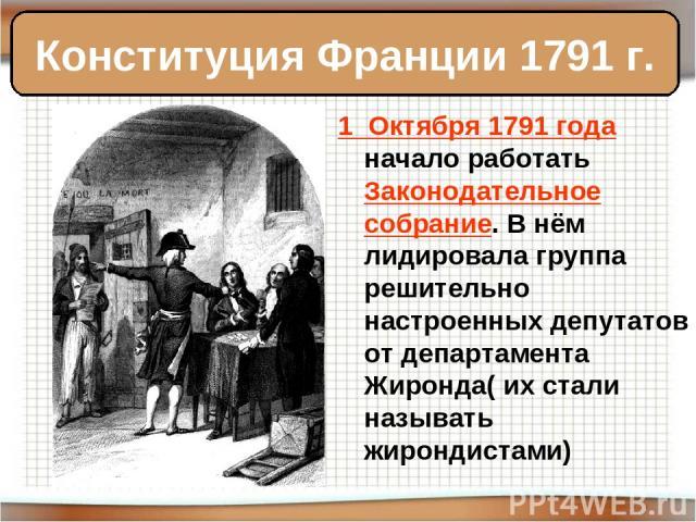 1 Октября 1791 года начало работать Законодательное собрание. В нём лидировала группа решительно настроенных депутатов от департамента Жиронда( их стали называть жирондистами) Конституция Франции 1791 г.
