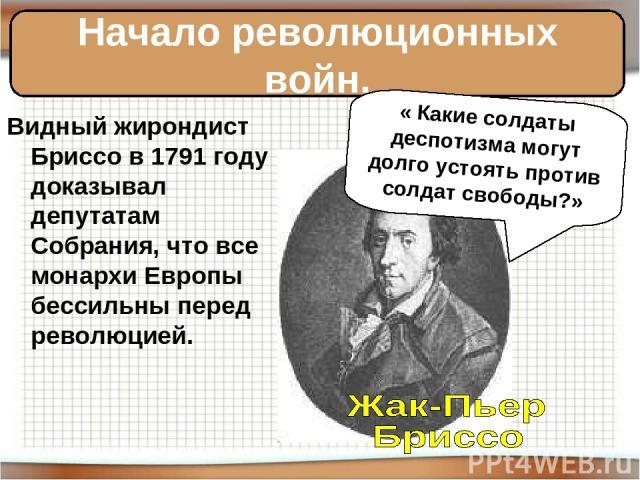 Видный жирондист Бриссо в 1791 году доказывал депутатам Собрания, что все монархи Европы бессильны перед революцией. Начало революционных войн. « Какие солдаты деспотизма могут долго устоять против солдат свободы?»