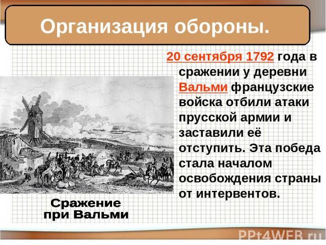 20 сентября 1792 года в сражении у деревни Вальми французские войска отбили атаки прусской армии и заставили её отступить. Эта победа стала началом освобождения страны от интервентов. Организация обороны.