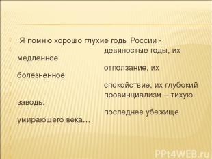 Я помню хорошо глухие годы России - девяностые годы, их медленное отползание, их