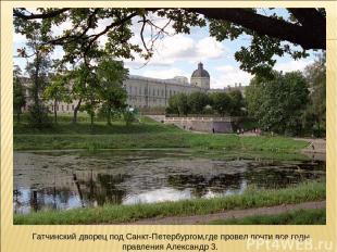 Гатчинский дворец под Санкт-Петербургом,где провел почти все годы правления Алек