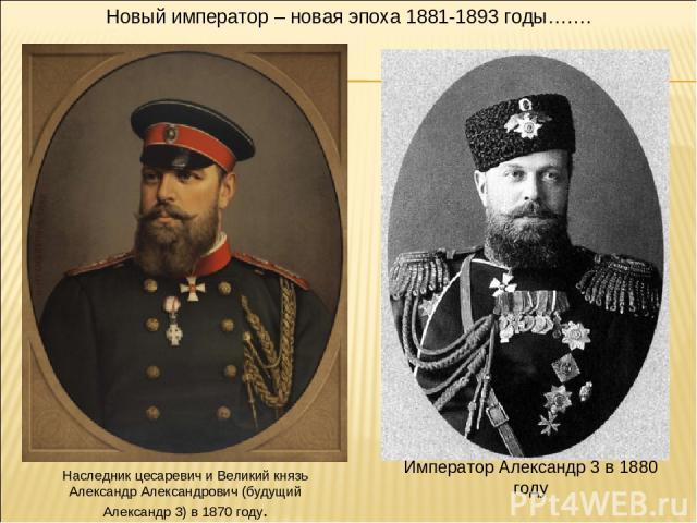 Наследник цесаревич и Великий князь Александр Александрович (будущий Александр 3) в 1870 году. Император Александр 3 в 1880 году Новый император – новая эпоха 1881-1893 годы…….