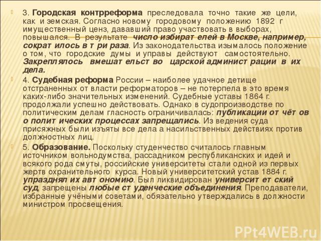 3. Городская контрреформа преследовала точно такие же цели, как и земская. Согласно новому городовому положению 1892 г имущественный ценз, дававший право участвовать в выборах, повышался. В результате число избирателей в Москве, например, сократилос…