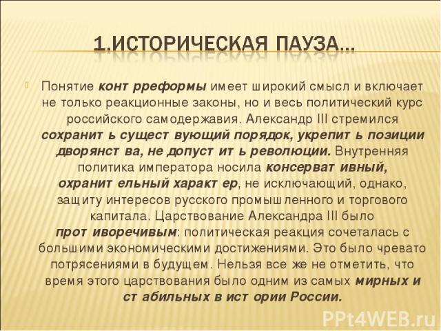 Понятие контрреформы имеет широкий смысл и включает не только реакционные законы, но и весь политический курс российского самодержавия. Александр III стремился сохранить существующий порядок, укрепить позиции дворянства, не допустить революции. Внут…