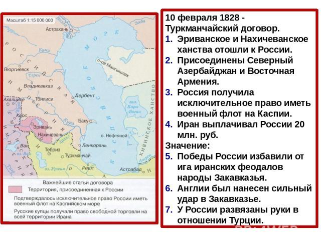 10 февраля 1828 - Туркманчайский договор. Эриванское и Нахичеванское ханства отошли к России. Присоединены Северный Азербайджан и Восточная Армения. Россия получила исключительное право иметь военный флот на Каспии. Иран выплачивал России 20 млн. ру…