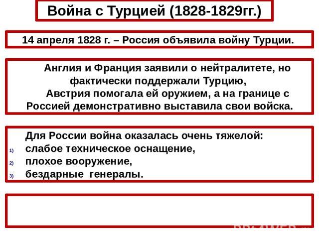 Война с Турцией (1828-1829гг.) 14 апреля 1828 г. – Россия объявила войну Турции. Англия и Франция заявили о нейтралитете, но фактически поддержали Турцию, Австрия помогала ей оружием, а на границе с Россией демонстративно выставила свои войска. Боев…