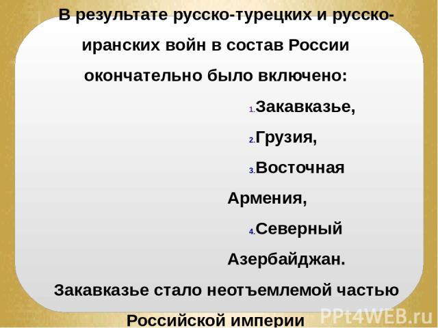 В результате русско-турецких и русско-иранских войн в состав России окончательно было включено: Закавказье, Грузия, Восточная Армения, Северный Азербайджан. Закавказье стало неотъемлемой частью Российской империи