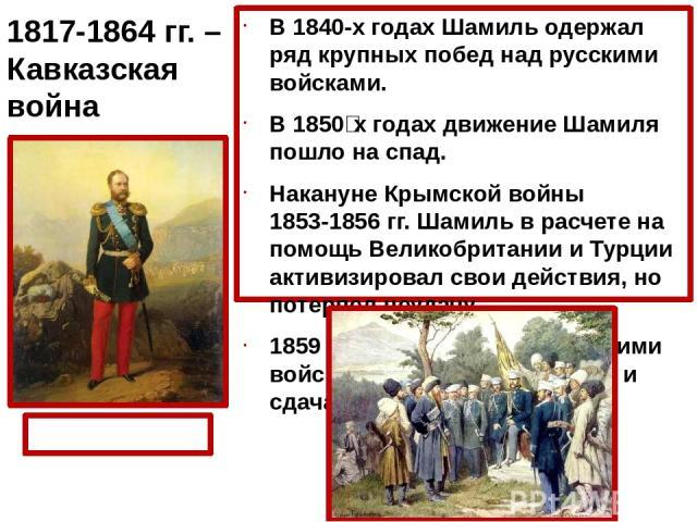 В 1840-х годах Шамиль одержал ряд крупных побед над русскими войсками. В 1850‑х годах движение Шамиля пошло на спад. Накануне Крымской войны 1853-1856 гг. Шамиль в расчете на помощь Великобритании и Турции активизировал свои действия, но потерпел не…