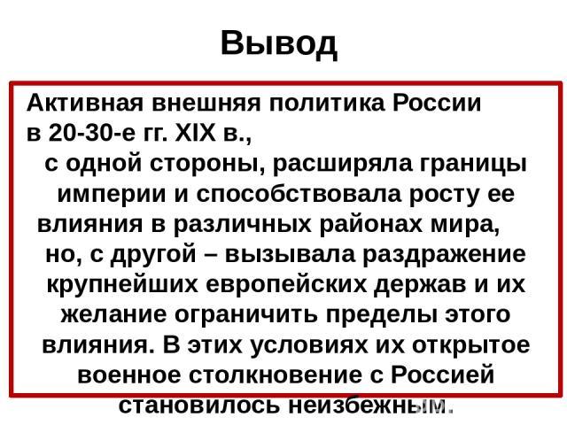 Вывод Активная внешняя политика России в 20-30-е гг. XIX в., с одной стороны, расширяла границы империи и способствовала росту ее влияния в различных районах мира, но, с другой – вызывала раздражение крупнейших европейских держав и их желание ограни…