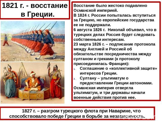 1827 г. – разгром турецкого флота при Наварине, что способствовало победе Греции в борьбе за независимость. 1821 г. - восстание в Греции. Восстание было жестоко подавлено Османской империей. В 1824 г. России попыталась вступиться за Грецию, но европ…