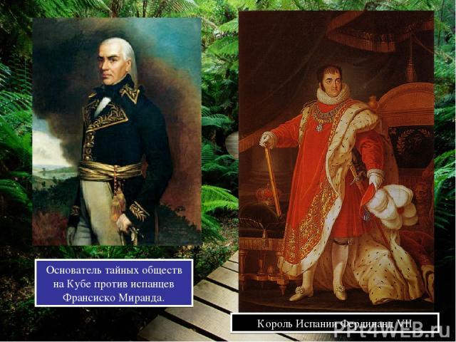 Король Испании Фердинанд VII Основатель тайных обществ на Кубе против испанцев Франсиско Миранда.