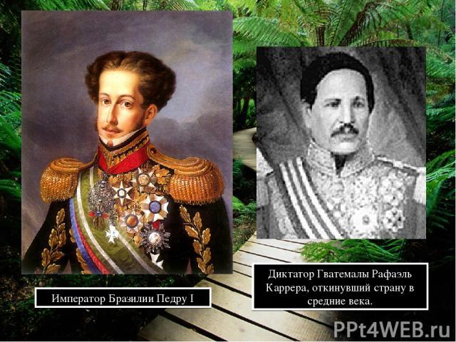 Император Бразилии Педру I Диктатор Гватемалы Рафаэль Каррера, откинувший страну в средние века.