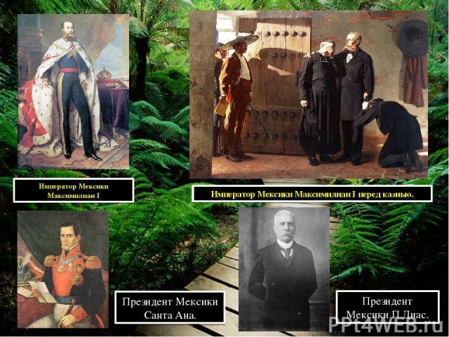 Император Мексики Максимилиан I Император Мексики Максимилиан I перед казнью. Президент Мексики Санта Ана. Президент Мексики П.Диас.