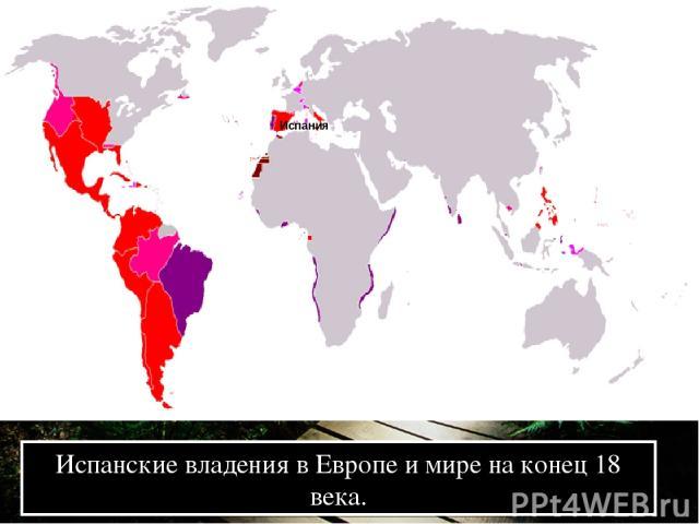 Испанские владения в Европе и мире на конец 18 века. Испания