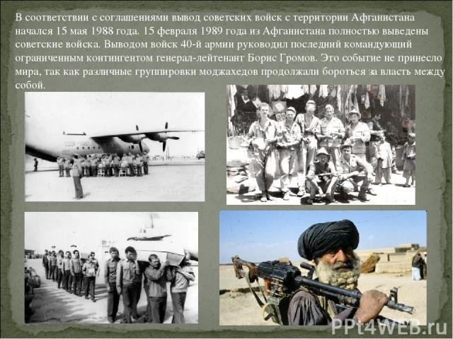 В соответствии с соглашениями вывод советских войск с территории Афганистана начался 15 мая 1988 года. 15 февраля 1989 года из Афганистана полностью выведены советские войска. Выводом войск 40-й армии руководил последний командующий ограниченным кон…