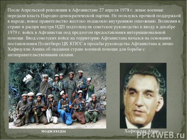 После Апрельской революции в Афганистане 27 апреля 1978 г. левые военные передали власть Народно-демократической партии. Не пользуясь прочной поддержкой в народе, новое правительство жестоко подавляло внутреннюю оппозицию. Волнения в стране и распри…