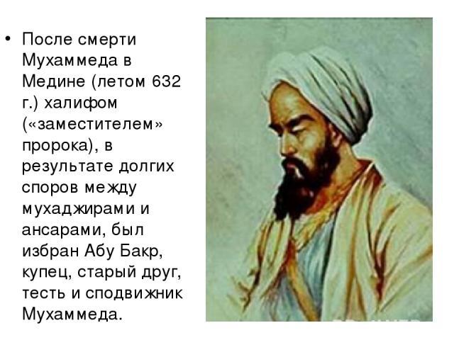 После смерти Мухаммеда в Медине (летом 632 г.) халифом («заместителем» пророка), в результате долгих споров между мухаджирами и ансарами, был избран Абу Бакр, купец, старый друг, тесть и сподвижник Мухаммеда.