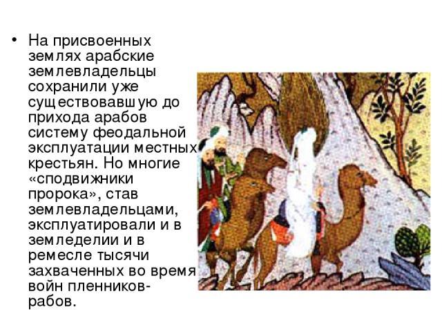 На присвоенных землях арабские землевладельцы сохранили уже существовавшую до прихода арабов систему феодальной эксплуатации местных крестьян. Но многие «сподвижники пророка», став землевладельцами, эксплуатировали и в земледелии и в ремесле тысячи …
