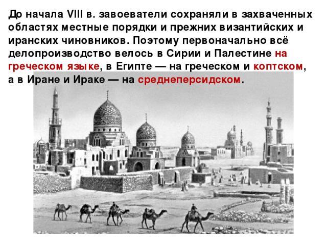 До начала VIII в. завоеватели сохраняли в захваченных областях местные порядки и прежних византийских и иранских чиновников. Поэтому первоначально всё делопроизводство велось в Сирии и Палестине на греческом языке, в Египте — на греческом и коптском…