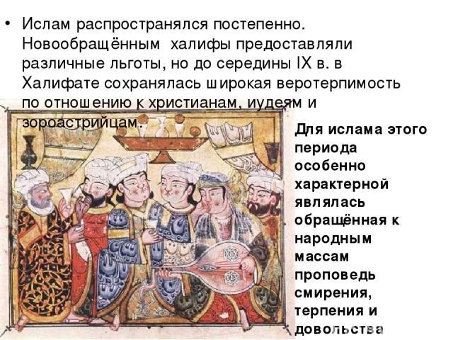 Ислам распространялся постепенно. Новообращённым халифы предоставляли различные льготы, но до середины IX в. в Халифате сохранялась широкая веротерпимость по отношению к христианам, иудеям и зороастрийцам. Для ислама этого периода особенно характерн…